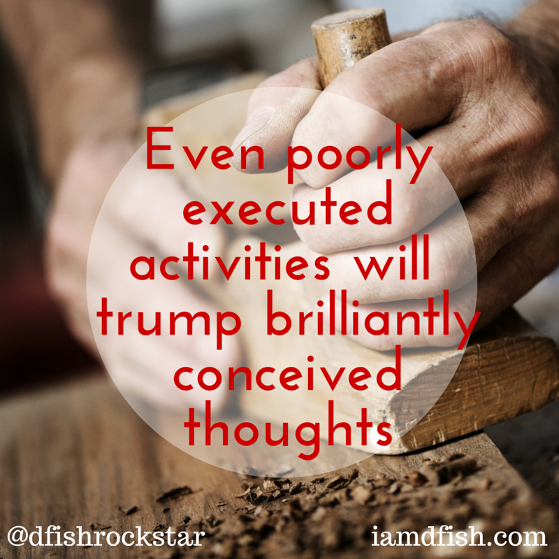 Even Poorly executed activities will trump brilliantly conceived thought