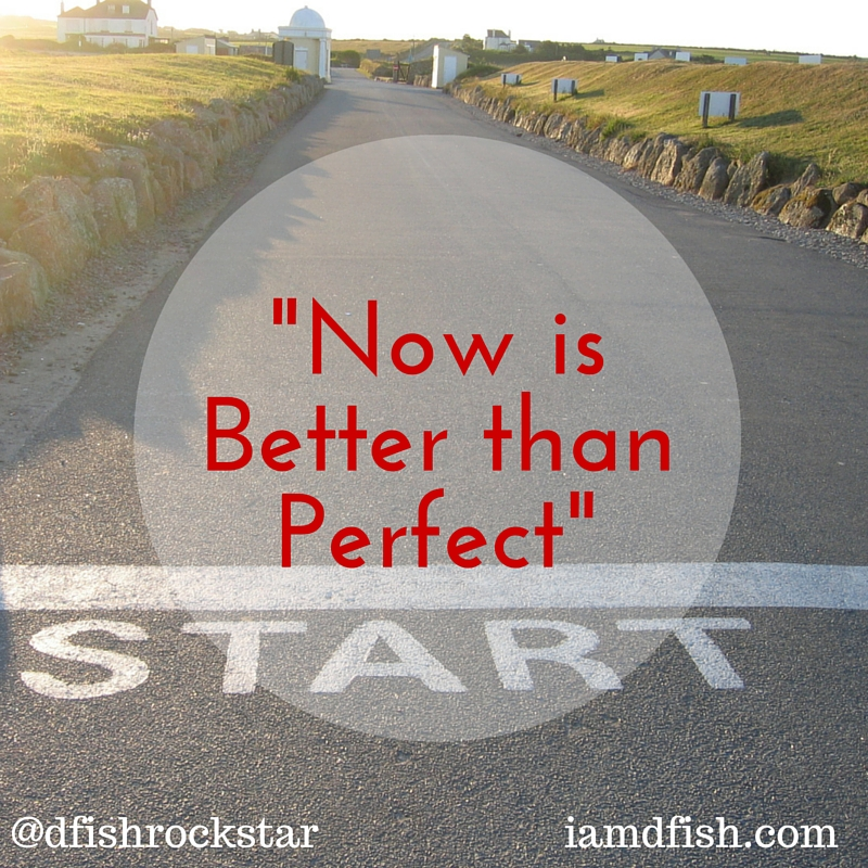 Now is Better Than Perfect